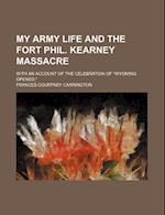 My Army Life and the Fort Phil. Kearney Massacre; With an Account of the Celebration of