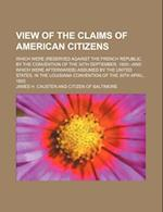 View of the Claims of American Citizens; Which Were (Reserved Against the French Republic, by the Convention of the 30th September, 1800--And Which We af James H. Causten