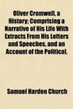 Oliver Cromwell, a History; Comprising a Narrative of His Life with Extracts from His Letters and Speeches, and an Account of the Political, Religious af Samuel Harden Church