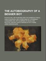 The Autobiography of a Begger Boy; In Which Will Be Found Related the Numerous Trials, Hard Struggles, and Vicissitudes of a Strangely Chequered Life, af James Dawson Burn