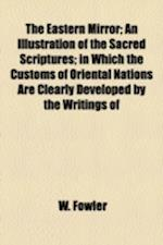 The Eastern Mirror; An Illustration of the Sacred Scriptures in Which the Customs of Oriental Nations Are Clearly Developed by the Writings of the Mos af W. Fowler