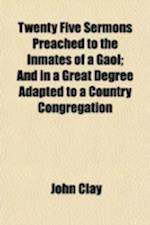 Twenty Five Sermons Preached to the Inmates of a Gaol; And in a Great Degree Adapted to a Country Congregation af John Clay