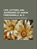 Life, Letters, and Addresses of Aaron Friedenwald, M. D. af Aaron Friedenwald