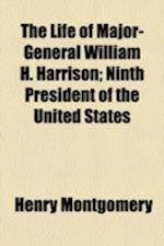 The Life of Major-General William H. Harrison; Ninth President of the United States