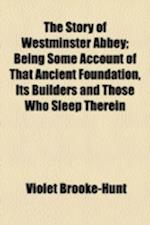 The Story of Westminister Abbey; Being Some Account of That Ancient Foundation, Its Builders and Those Who Sleep Therein af Violet Brooke-Hunt