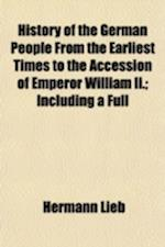 History of the German People from the Earliest Times to the Accession of Emperor William II.; Including a Full & Complete Life of William I, Founder o af Hermann Lieb
