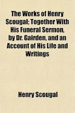 The Works of Henry Scougal; Together with His Funeral Sermon, by Dr. Gairden, and an Account of His Life and Writings