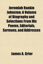 Jeremiah Rankin Johnston; A Volume of Biography and Selections from His Poems, Editorials, Sermons, and Addresses af James A. Grier