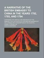 A   Narrative of the British Embassy to China in the Years 1792, 1793, and 1794; Containing the Various Circumstances of the Embassy, with Accounts of af Aeneas Anderson