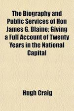 The Biography and Public Services of Hon James G. Blaine; Giving a Full Account of Twenty Years in the National Capital af Hugh Craig