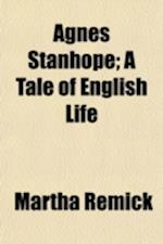 Agnes Stanhope; A Tale of English Life af Martha Remick