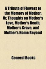 A Tribute of Flowers to the Memory of Mother; Or, Thoughts on Mother's Love, Mother's Death, Mother's Grave, and Mother's Home Beyond af John F. McCoy