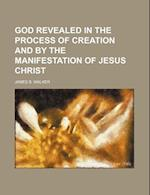 God Revealed in the Process of Creation and by the Manifestation of Jesus Christ af James B. Walker