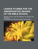 Lesson Stories for the Kindergarten Grades of the Bible School; General Subject God the Workman, the Creator and His Works af Lois Sedgwick Palmer