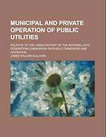Municipal and Private Operation of Public Utilities; Relative to the Labor Report of the National Civic Federation Commission on Public Ownership and af James William Sullivan