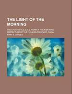 The Light of the Morning; The Story of C.E.Z.M.S. Work in the Kien-Ning Prefecture of the Fuh-Kien Province, China af Mary E. Darley