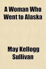 A Woman Who Went to Alaska af May Kellogg Sullivan