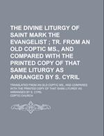 The Divine Liturgy of Saint Mark the Evangelist; Tr. from an Old Coptic MS., and Compared with the Printed Copy of That Same Liturgy as Arranged by S. af Coptic Church