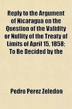 Reply to the Argument of Nicaragua on the Question of the Validity or Nullity of the Treaty of Limits of April 15, 1858; To Be Decided by the Presiden af Pedro Prez Zeledn, Pedro Perez Zeledon