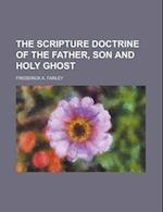 The Scripture Doctrine of the Father, Son and Holy Ghost af Frederick A. Farley