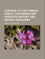 A Sequel to the Female Jesuit, Containing Her Previous History and Recent Discovery af Jemima Thompson Luke