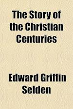 The Story of the Christian Centuries af Edward Griffin Selden