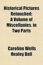 Historical Pictures Retouched; A Volume of Miscellanies. in Two Parts