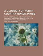 A   Glossary of North Country Words, in Use; With Their Etymology, and Affinity to Other Languages and Occasional Notices of Local Customs and Popular af John Trotter Brockett
