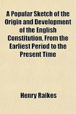 A Popular Sketch of the Origin and Development of the English Constitution, from the Earliest Period to the Present Time af Henry Raikes