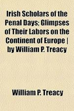 Irish Scholars of the Penal Days; Glimpses of Their Labors on the Continent of Europe - By William P. Treacy af William P. Treacy
