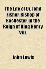 The Life of Dr. John Fisher, Bishop of Rochester, in the Reign of King Henry VIII. Volume 2