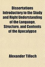 Dissertations Introductory to the Study and Right Understanding of the Language, Structure, and Contents of the Apocalypse af Alexander Tilloch