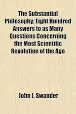 The Substantial Philosophy; Eight Hundred Answers to as Many Questions Concerning the Most Scientific Revolution of the Age af John I. Swander
