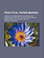 Practical Paper-Making; A Manual for Paper-Makers and Owners and Managers of Paper Mills, to Which Are Appended Useful Tables, Calculations, Data, Etc af George Clapperton