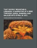 That Goodly Mountain & Lebanon, a Narrative of a Ride Through Judea, Samaria and Galilee Into Syria, in 1872 af Thomas Jenner