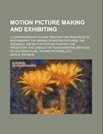 Motion Picture Making and Exhibiting; A Comprehensive Volume Treating the Principles of Motography the Making of Motion Pictures the Scenario the Moti af John B. Rathbun