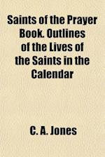 Saints of the Prayer Book. Outlines of the Lives of the Saints in the Calendar af C. A. Jones
