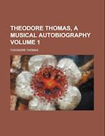 Theodore Thomas, a Musical Autobiography Volume 1