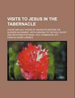 Visits to Jesus in the Tabernacle; Hours and Half-Hours of Adoration Before the Blessed Sacrament, with a Novena to the Holy Ghost, and Devotions for af Francis Xavier Lasance