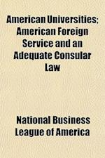 American Universities; American Foreign Service and an Adequate Consular Law af National Business League of America