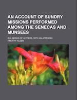 An Account of Sundry Missions Performed Among the Senecas and Munsees; In a Series of Letters, with an Appendix af Timothy Alden
