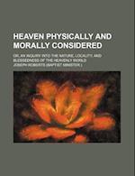Heaven Physically and Morally Considered; Or, an Inquiry Into the Nature, Locality, and Blessedness of the Heavenly World af Joseph Roberts
