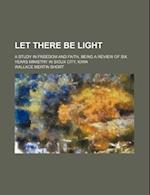Let There Be Light; A Study in Freedom and Faith, Being a Review of Six Years Ministry in Sioux City, Iowa af Wallace Mertin Short