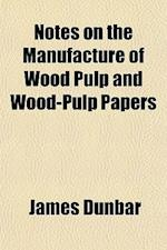 Notes on the Manufacture of Wood Pulp and Wood-Pulp Papers af James Dunbar