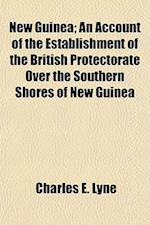 New Guinea; An Account of the Establishment of the British Protectorate Over the Southern Shores of New Guinea af Charles E. Lyne