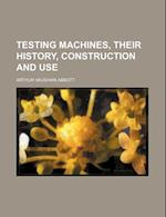 Testing Machines, Their History, Construction and Use