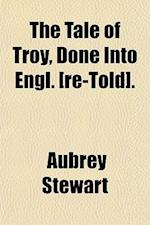 The Tale of Troy, Done Into Engl. [Re-Told]. af Aubrey Stewart