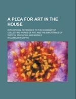 A Plea for Art in the House; With Special Reference to the Economy of Collecting Works of Art, and the Importance of Taste in Education and Morals