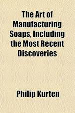 The Art of Manufacturing Soaps, Including the Most Recent Discoveries; Embracing the Best Methods for Making All Kinds of Hard, Soft, and Toilet Soaps af Philip Kurten