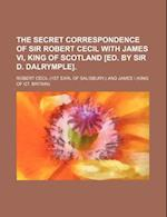 The Secret Correspondence of Sir Robert Cecil with James VI, King of Scotland [Ed. by Sir D. Dalrymple] af Robert Cecil